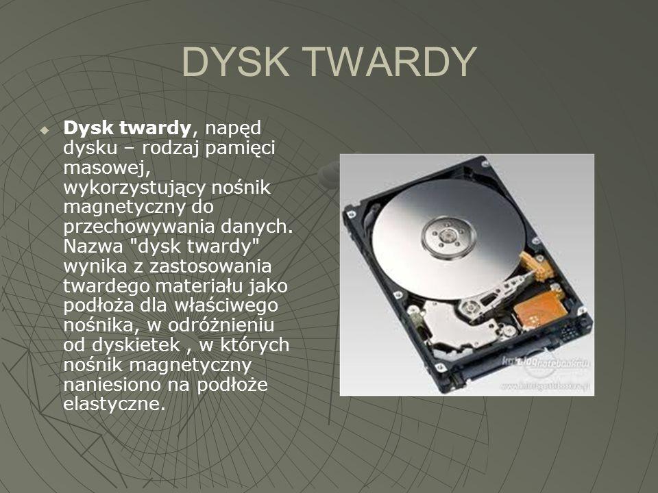 DYSK TWARDY  Dysk twardy, napęd dysku – rodzaj pamięci masowej, wykorzystujący nośnik magnetyczny do przechowywania danych. Nazwa