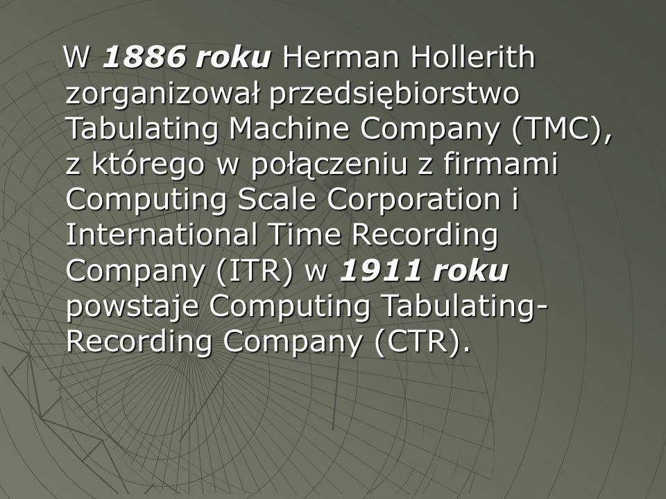 W 1886 roku Herman Hollerith zorganizował przedsiębiorstwo Tabulating Machine Company (TMC), z którego w połączeniu z firmami Computing Scale Corporat