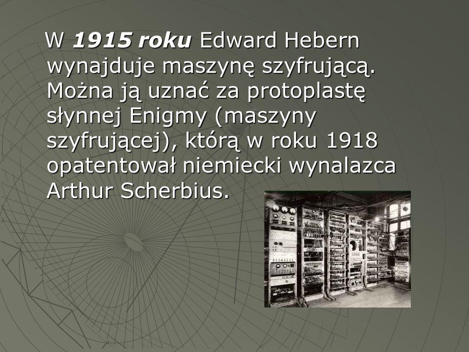 W 1915 roku Edward Hebern wynajduje maszynę szyfrującą. Można ją uznać za protoplastę słynnej Enigmy (maszyny szyfrującej), którą w roku 1918 opatento