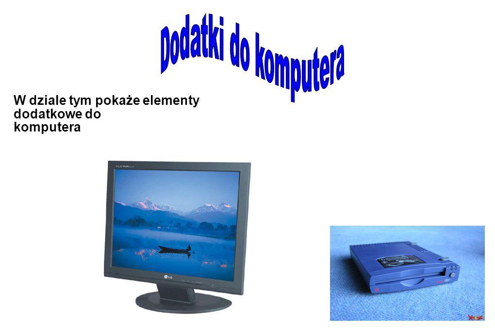 W dziale tym pokaże elementy dodatkowe do komputera