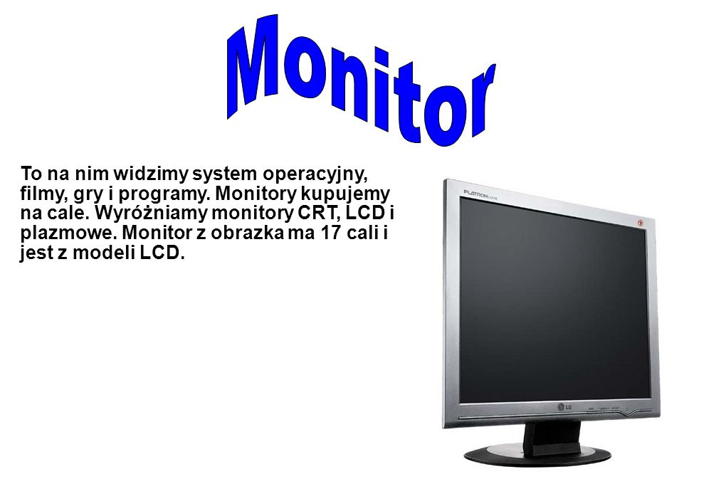To na nim widzimy system operacyjny, filmy, gry i programy. Monitory kupujemy na cale. Wyróżniamy monitory CRT, LCD i plazmowe. Monitor z obrazka ma 1