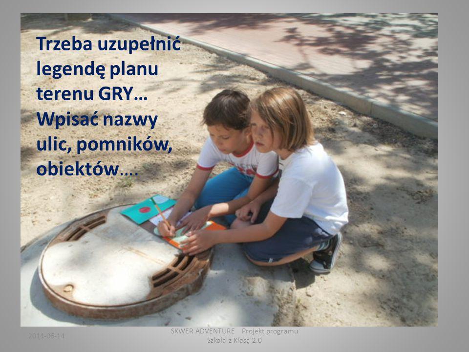 2014-06-14 SKWER ADVENTURE Projekt programu Szkoła z Klasą 2.0 Trzeba uzupełnić legendę planu terenu GRY… Wpisać nazwy ulic, pomników, obiektów….