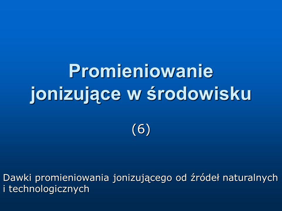 Promieniowanie jonizujące w środowisku (6) Dawki promieniowania jonizującego od źródeł naturalnych i technologicznych