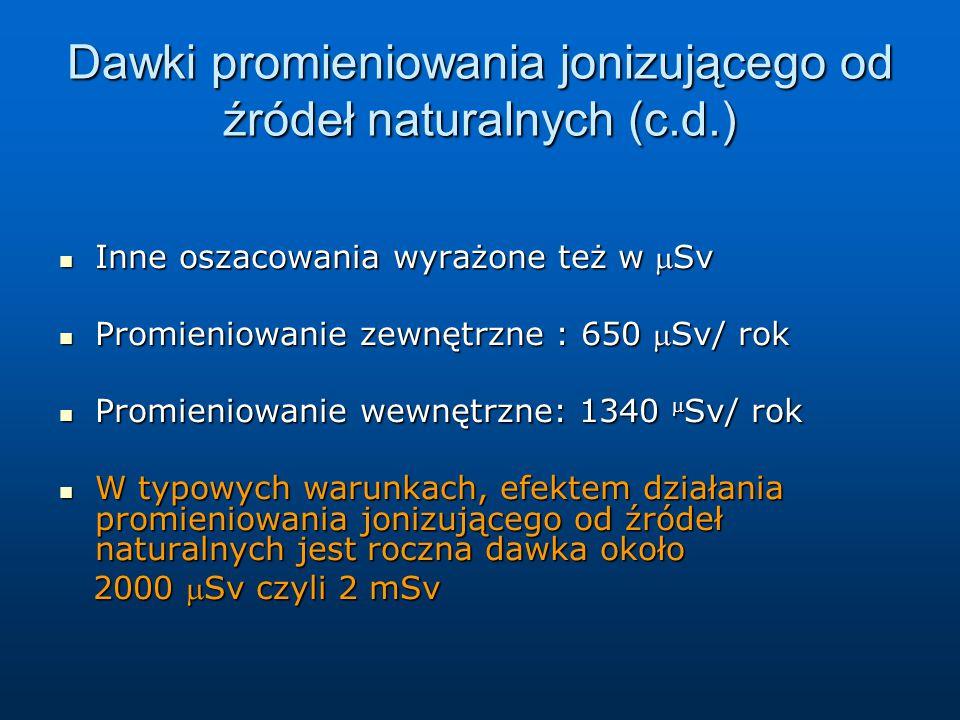 Dawki promieniowania jonizującego od źródeł naturalnych (c.d.) Inne oszacowania wyrażone też w Sv Inne oszacowania wyrażone też w Sv Promieniowanie zewnętrzne : 650 Sv/ rok Promieniowanie zewnętrzne : 650 Sv/ rok Promieniowanie wewnętrzne: 1340  Sv/ rok Promieniowanie wewnętrzne: 1340  Sv/ rok W typowych warunkach, efektem działania promieniowania jonizującego od źródeł naturalnych jest roczna dawka około W typowych warunkach, efektem działania promieniowania jonizującego od źródeł naturalnych jest roczna dawka około 2000 Sv czyli 2 mSv 2000 Sv czyli 2 mSv