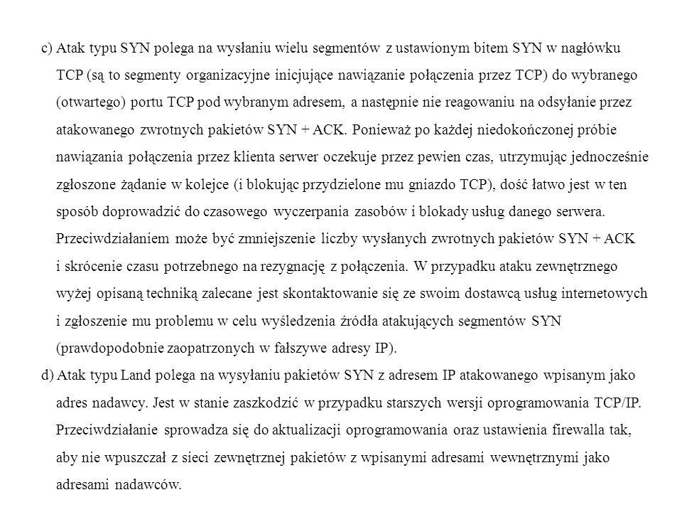c) Atak typu SYN polega na wysłaniu wielu segmentów z ustawionym bitem SYN w nagłówku TCP (są to segmenty organizacyjne inicjujące nawiązanie połączen