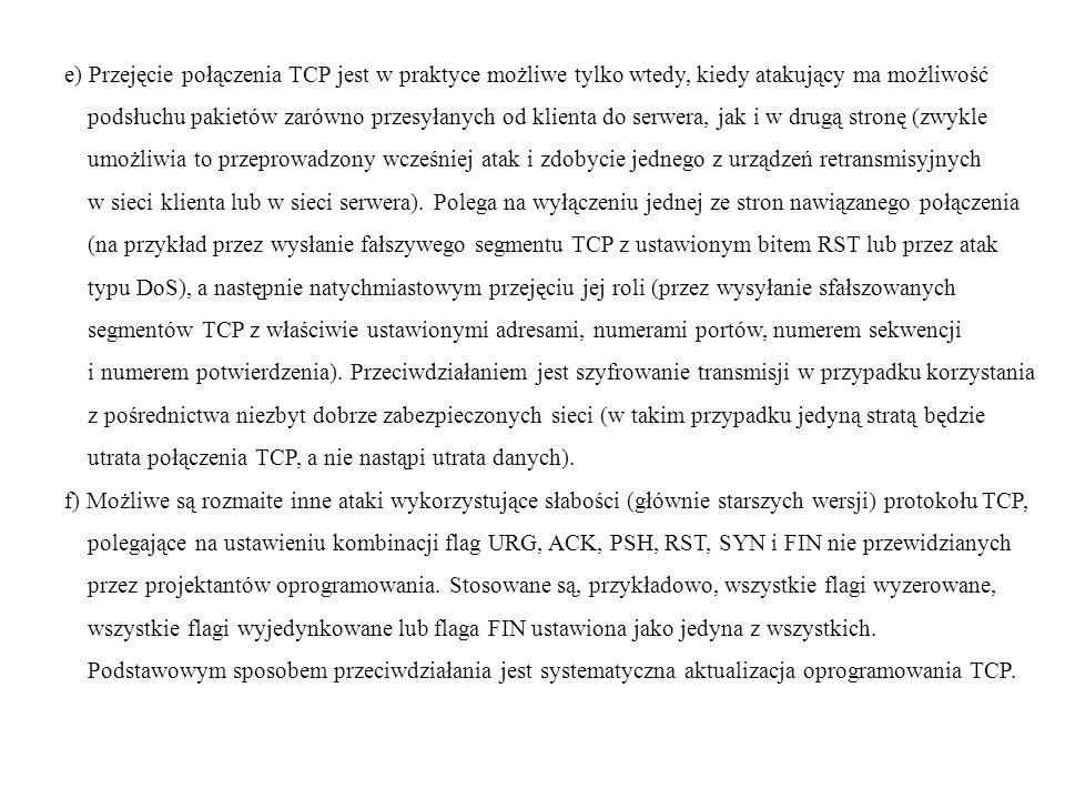e) Przejęcie połączenia TCP jest w praktyce możliwe tylko wtedy, kiedy atakujący ma możliwość podsłuchu pakietów zarówno przesyłanych od klienta do se