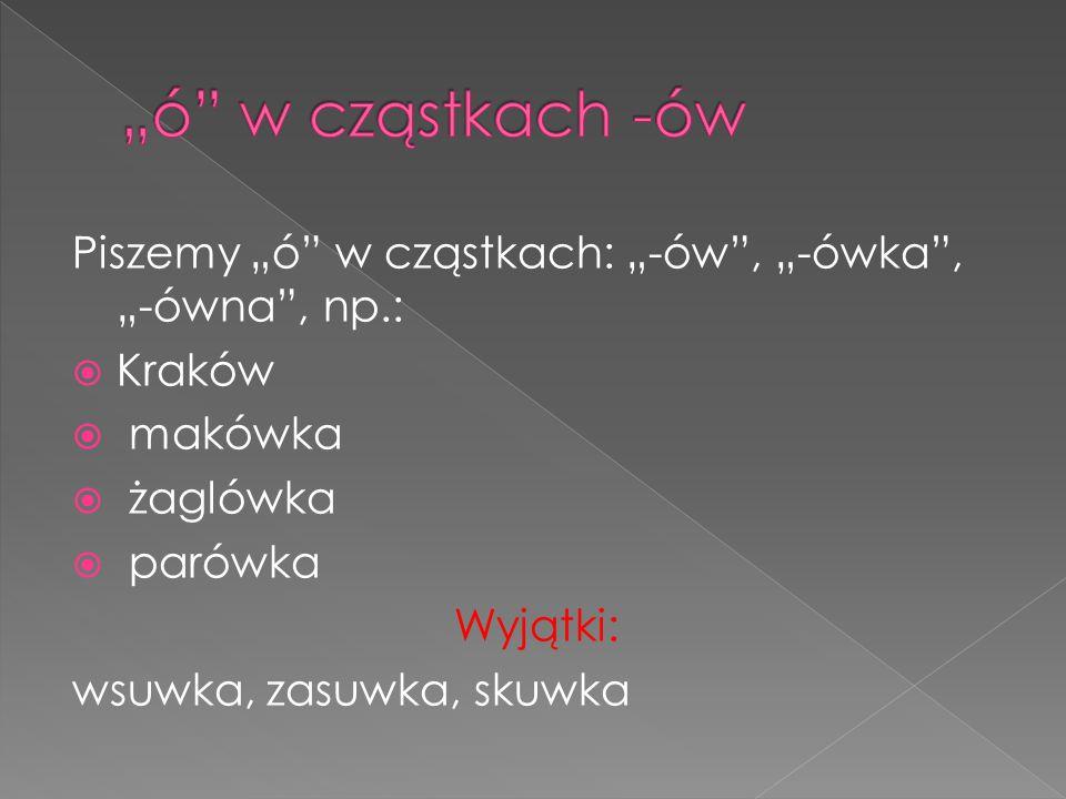"""Piszemy """"ó"""" w cząstkach: """"-ów"""", """"-ówka"""", """"-ówna"""", np.:  Kraków  makówka  żaglówka  parówka Wyjątki: wsuwka, zasuwka, skuwka"""