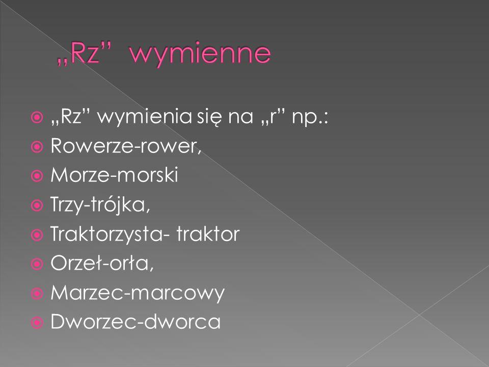 """ """"Rz"""" wymienia się na """"r"""" np.:  Rowerze-rower,  Morze-morski  Trzy-trójka,  Traktorzysta- traktor  Orzeł-orła,  Marzec-marcowy  Dworzec-dworca"""