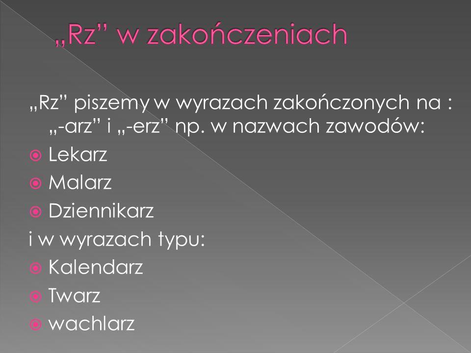 """""""Rz"""" piszemy w wyrazach zakończonych na : """"-arz"""" i """"-erz"""" np. w nazwach zawodów:  Lekarz  Malarz  Dziennikarz i w wyrazach typu:  Kalendarz  Twar"""