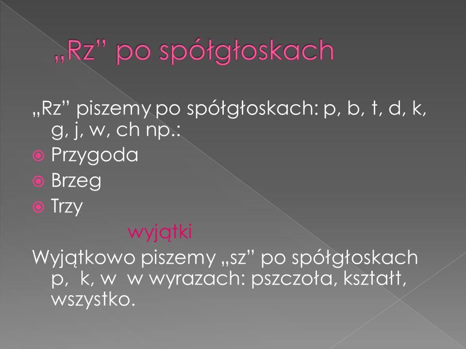 """""""Rz"""" piszemy po spółgłoskach: p, b, t, d, k, g, j, w, ch np.:  Przygoda  Brzeg  Trzy wyjątki Wyjątkowo piszemy """"sz"""" po spółgłoskach p, k, w w wyraz"""