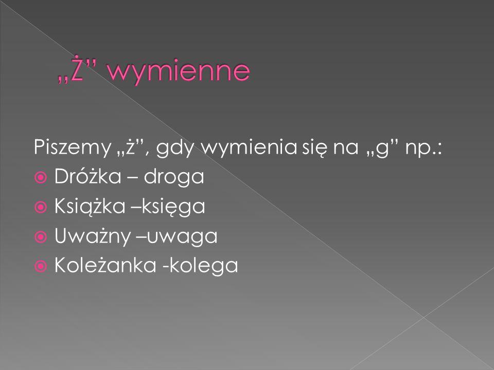 """Piszemy """"ż"""", gdy wymienia się na """"g"""" np.:  Dróżka – droga  Książka –księga  Uważny –uwaga  Koleżanka -kolega"""