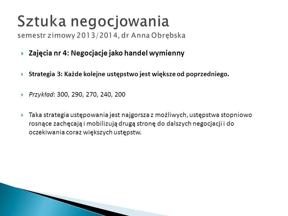  Zajęcia nr 4: Negocjacje jako handel wymienny  Strategia 3: Każde kolejne ustępstwo jest większe od poprzedniego.  Przykład: 300, 290, 270, 240, 2