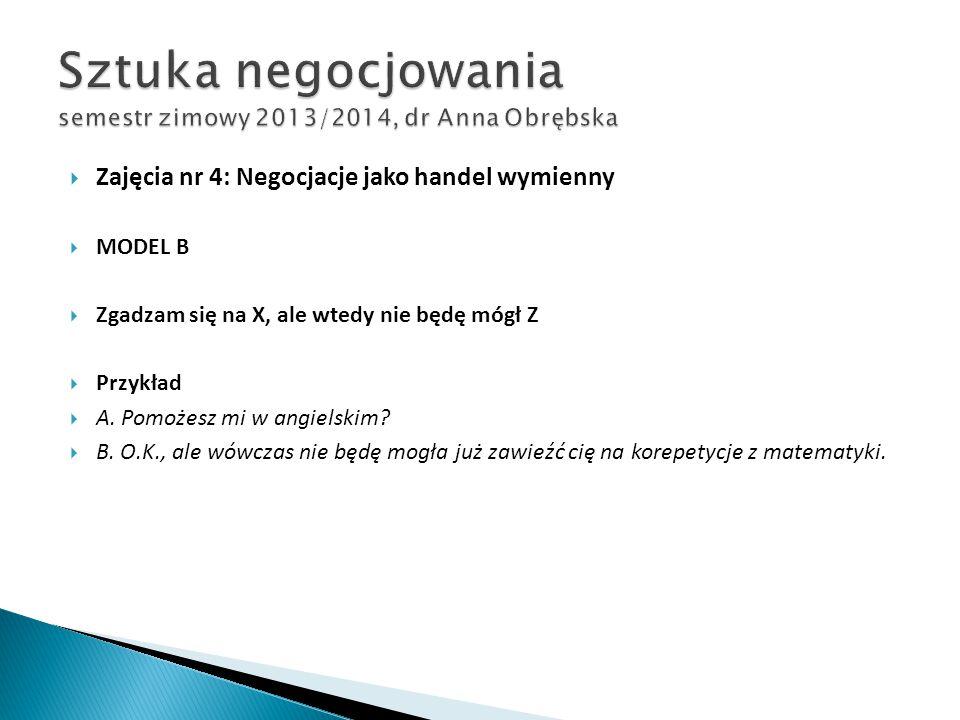  Zajęcia nr 4: Negocjacje jako handel wymienny  MODEL B  Zgadzam się na X, ale wtedy nie będę mógł Z  Przykład  A. Pomożesz mi w angielskim?  B.