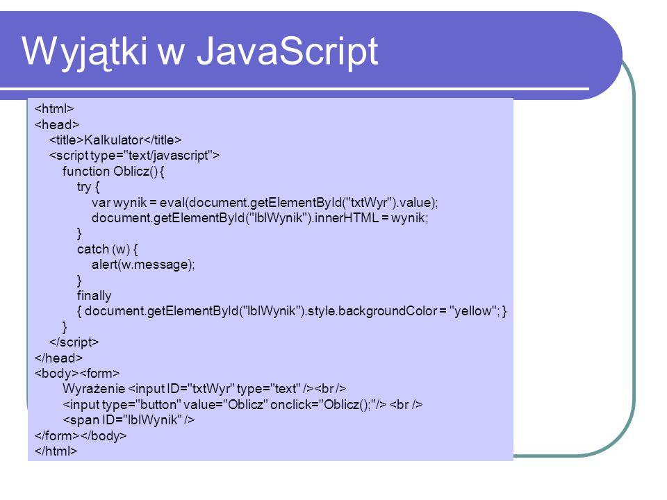 Wyjątki w JavaScript Kalkulator function Oblicz() { try { var wynik = eval(document.getElementById( txtWyr ).value); document.getElementById( lblWynik ).innerHTML = wynik; } catch (w) { alert(w.message); } finally { document.getElementById( lblWynik ).style.backgroundColor = yellow ; } } Wyrażenie