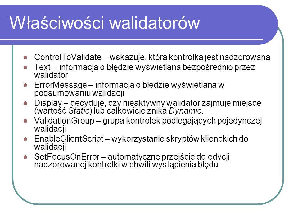 Właściwości walidatorów ControlToValidate – wskazuje, która kontrolka jest nadzorowana Text – informacja o błędzie wyświetlana bezpośrednio przez walidator ErrorMessage – informacja o błędzie wyświetlana w podsumowaniu walidacji Display – decyduje, czy nieaktywny walidator zajmuje miejsce (wartość Static) lub całkowicie znika Dynamic.