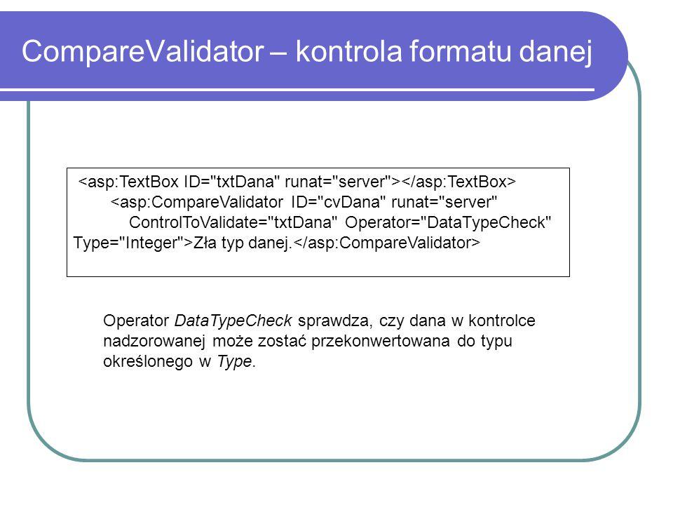 CompareValidator – kontrola formatu danej <asp:CompareValidator ID= cvDana runat= server ControlToValidate= txtDana Operator= DataTypeCheck Type= Integer >Zła typ danej.