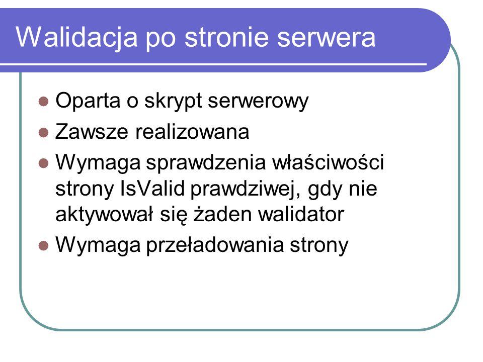 Walidacja po stronie serwera Oparta o skrypt serwerowy Zawsze realizowana Wymaga sprawdzenia właściwości strony IsValid prawdziwej, gdy nie aktywował się żaden walidator Wymaga przeładowania strony