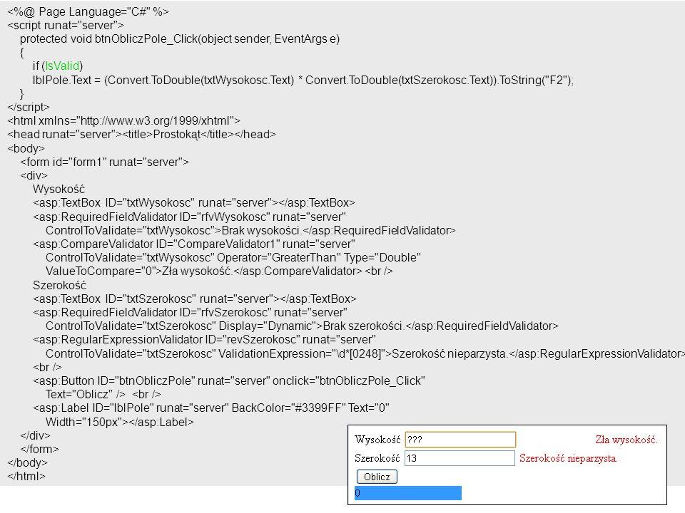 protected void btnObliczPole_Click(object sender, EventArgs e) { if (IsValid) lblPole.Text = (Convert.ToDouble(txtWysokosc.Text) * Convert.ToDouble(txtSzerokosc.Text)).ToString( F2 ); } Prostokąt Wysokość <asp:RequiredFieldValidator ID= rfvWysokosc runat= server ControlToValidate= txtWysokosc >Brak wysokości.