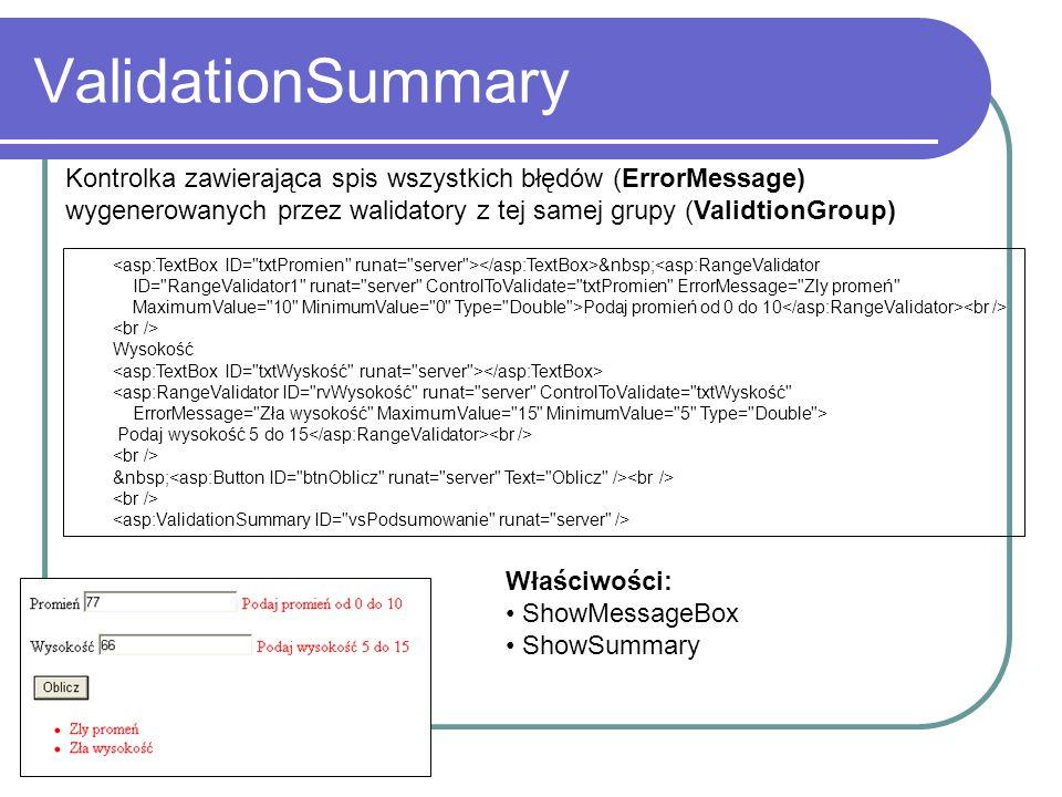 ValidationSummary Kontrolka zawierająca spis wszystkich błędów (ErrorMessage) wygenerowanych przez walidatory z tej samej grupy (ValidtionGroup) <asp:RangeValidator ID= RangeValidator1 runat= server ControlToValidate= txtPromien ErrorMessage= Zly promeń MaximumValue= 10 MinimumValue= 0 Type= Double >Podaj promień od 0 do 10 Wysokość <asp:RangeValidator ID= rvWysokość runat= server ControlToValidate= txtWyskość ErrorMessage= Zła wysokość MaximumValue= 15 MinimumValue= 5 Type= Double > Podaj wysokość 5 do 15 Właściwości: ShowMessageBox ShowSummary