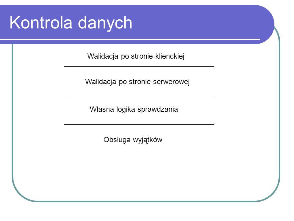 Kontrola danych Walidacja po stronie klienckiej Walidacja po stronie serwerowej Własna logika sprawdzania Obsługa wyjątków