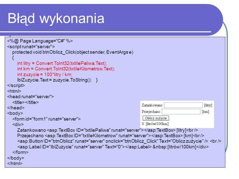 Błąd wykonania protected void btnOblicz_Click(object sender, EventArgs e) { int litry = Convert.ToInt32(txtIlePaliwa.Text); int km = Convert.ToInt32(txtIleKilometrow.Text); int zuzycie = 100*litry / km; lblZuzycie.Text = zuzycie.ToString(); } Zatankowano [litry] Przejechano [km] [litrów/100km]