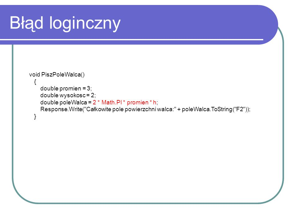 Błąd loginczny void PiszPoleWalca() { double promien = 3; double wysokosc = 2; double poleWalca = 2 * Math.PI * promien * h; Response.Write( Całkowite pole powierzchni walca: + poleWalca.ToString( F2 )); }