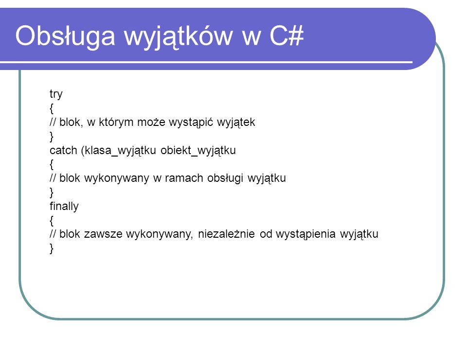 Obsługa wyjątków w C# try { // blok, w którym może wystąpić wyjątek } catch (klasa_wyjątku obiekt_wyjątku { // blok wykonywany w ramach obsługi wyjątku } finally { // blok zawsze wykonywany, niezależnie od wystąpienia wyjątku }