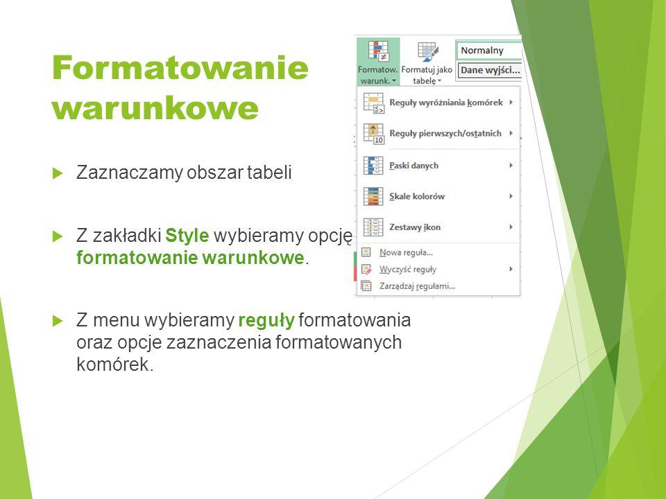 Formatowanie warunkowe  Zaznaczamy obszar tabeli  Z zakładki Style wybieramy opcję formatowanie warunkowe.  Z menu wybieramy reguły formatowania or