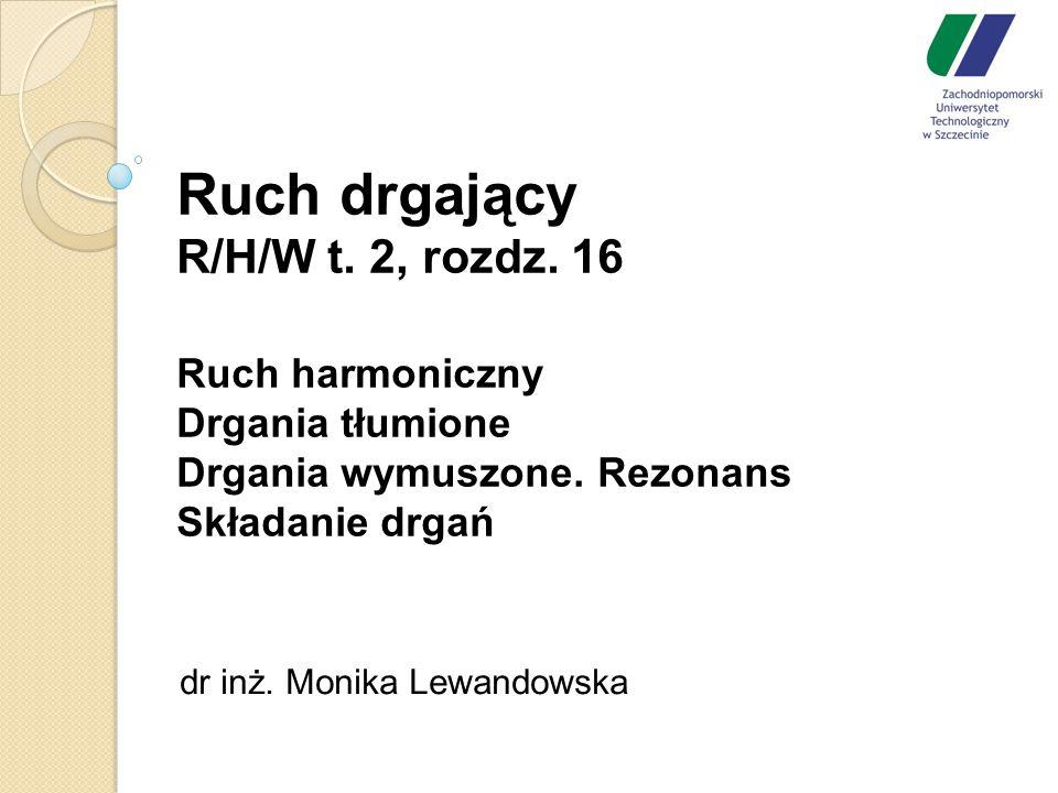Ruch drgający R/H/W t. 2, rozdz. 16 Ruch harmoniczny Drgania tłumione Drgania wymuszone. Rezonans Składanie drgań dr inż. Monika Lewandowska