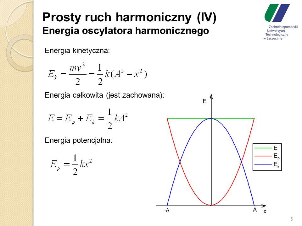 Prosty ruch harmoniczny (IV) Energia oscylatora harmonicznego Energia kinetyczna: Energia całkowita (jest zachowana): Energia potencjalna: 5