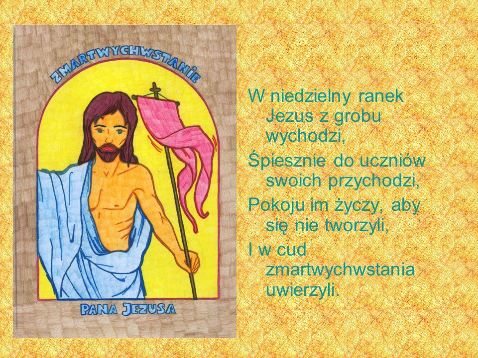 W niedzielny ranek Jezus z grobu wychodzi, Śpiesznie do uczniów swoich przychodzi, Pokoju im życzy, aby się nie tworzyli, I w cud zmartwychwstania uwierzyli.