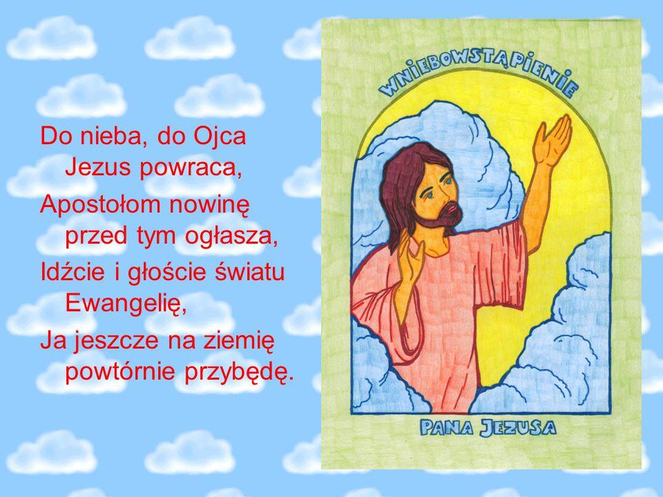 Do nieba, do Ojca Jezus powraca, Apostołom nowinę przed tym ogłasza, Idźcie i głoście światu Ewangelię, Ja jeszcze na ziemię powtórnie przybędę.