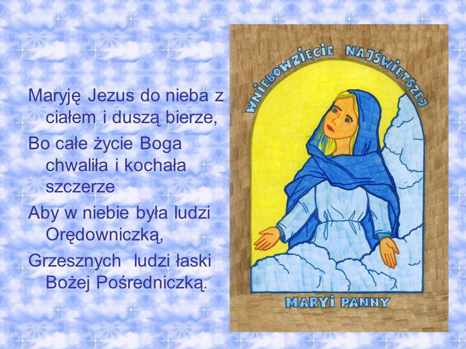 Maryję Jezus do nieba z ciałem i duszą bierze, Bo całe życie Boga chwaliła i kochała szczerze Aby w niebie była ludzi Orędowniczką, Grzesznych ludzi łaski Bożej Pośredniczką.