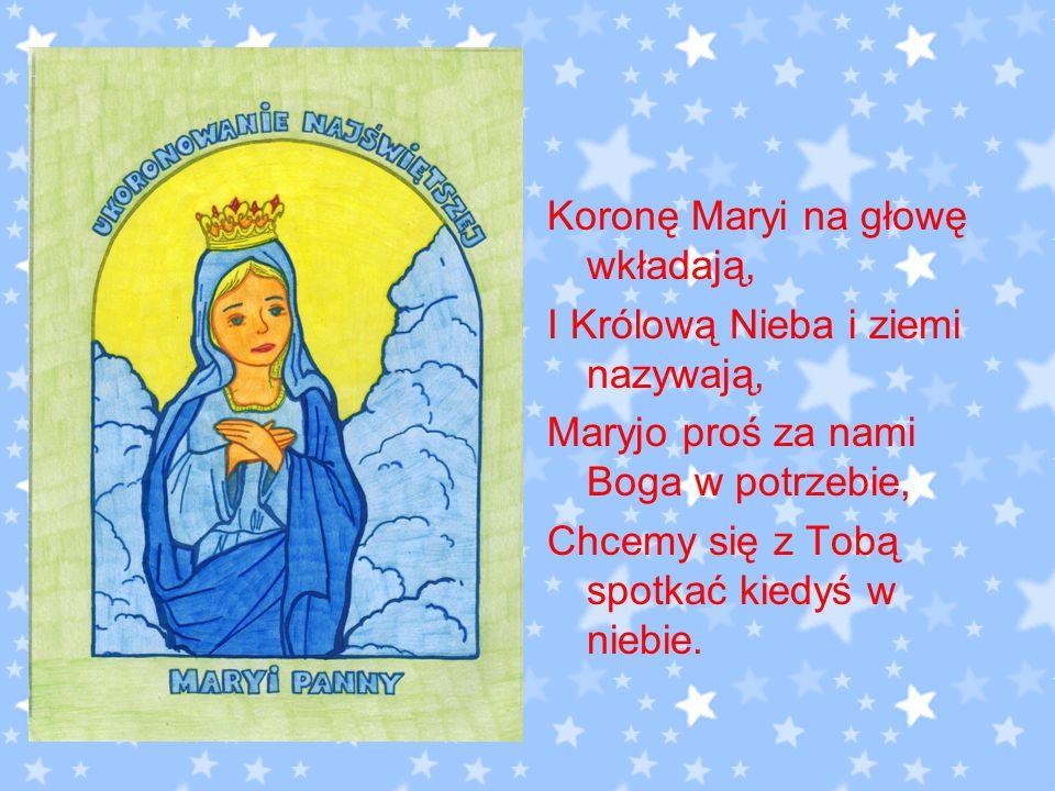 Koronę Maryi na głowę wkładają, I Królową Nieba i ziemi nazywają, Maryjo proś za nami Boga w potrzebie, Chcemy się z Tobą spotkać kiedyś w niebie.