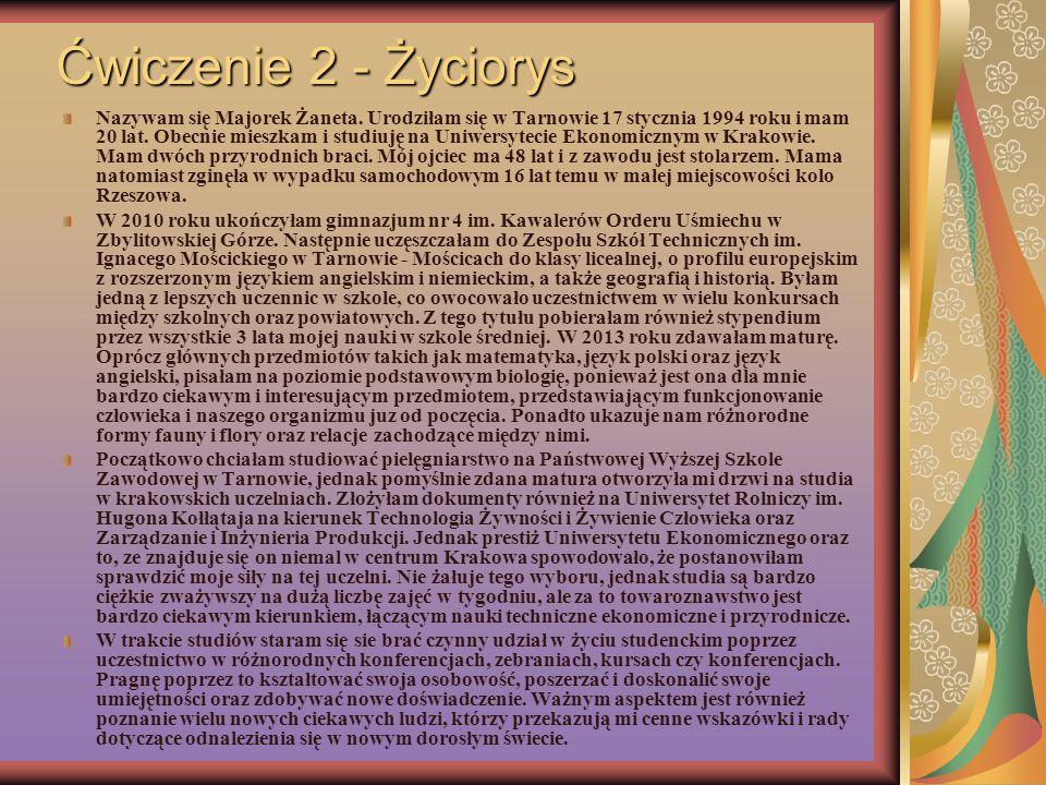 Ćwiczenie 2 - Życiorys Nazywam się Majorek Żaneta. Urodziłam się w Tarnowie 17 stycznia 1994 roku i mam 20 lat. Obecnie mieszkam i studiuję na Uniwers