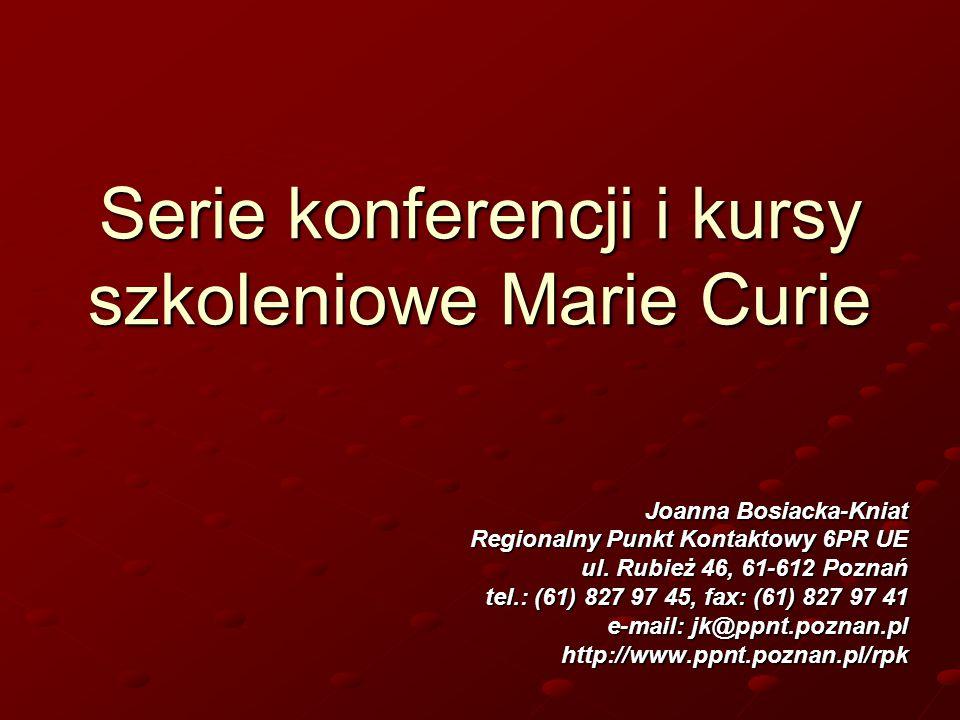 Serie konferencji i kursy szkoleniowe Marie Curie Joanna Bosiacka-Kniat Regionalny Punkt Kontaktowy 6PR UE ul. Rubież 46, 61-612 Poznań tel.: (61) 827