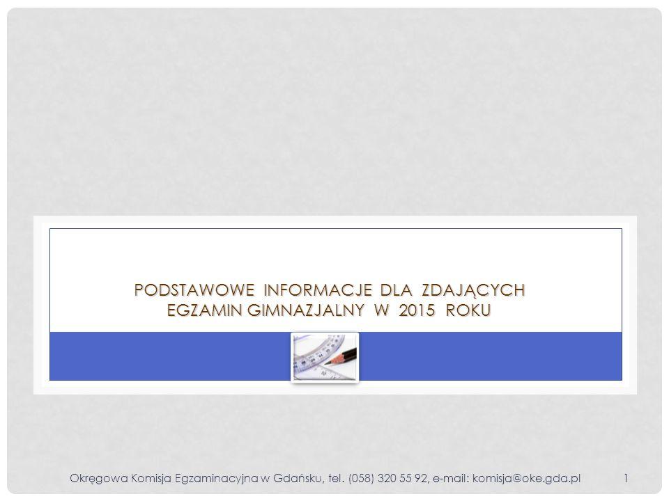 Okręgowa Komisja Egzaminacyjna w Gdańsku, tel. (058) 320 55 92, e-mail: komisja@oke.gda.pl1 PODSTAWOWE INFORMACJE DLA ZDAJĄCYCH EGZAMIN GIMNAZJALNY W
