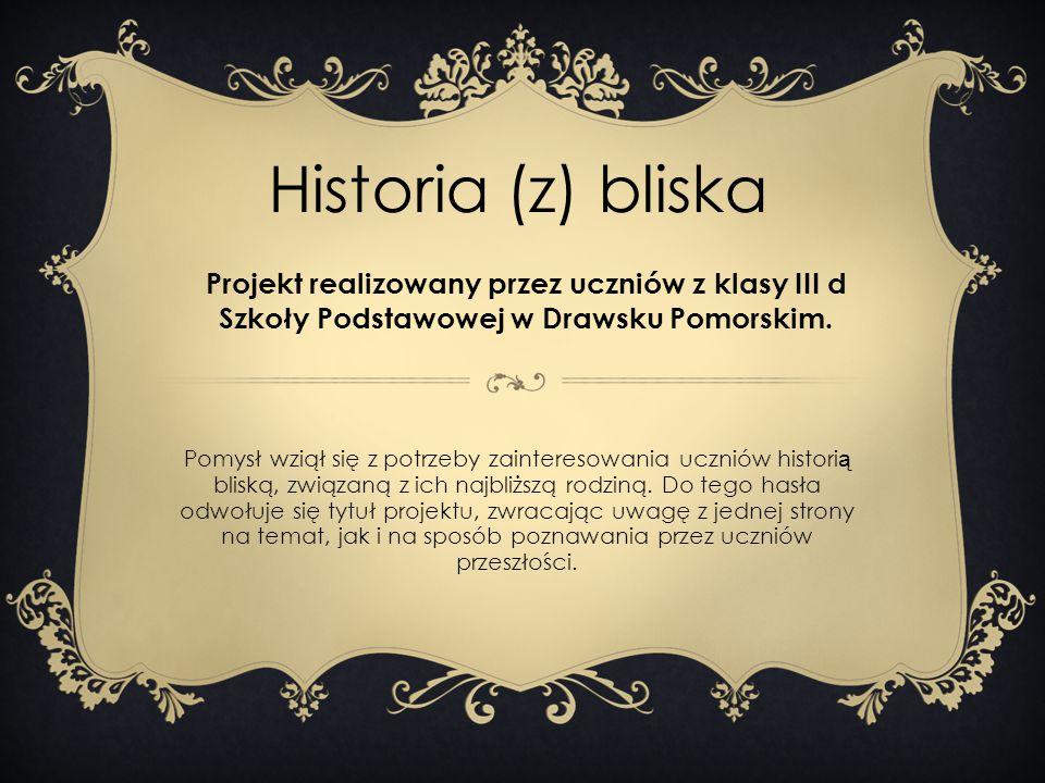 Historia (z) bliska Projekt realizowany przez uczniów z klasy III d Szkoły Podstawowej w Drawsku Pomorskim. Pomysł wziął się z potrzeby zainteresowani