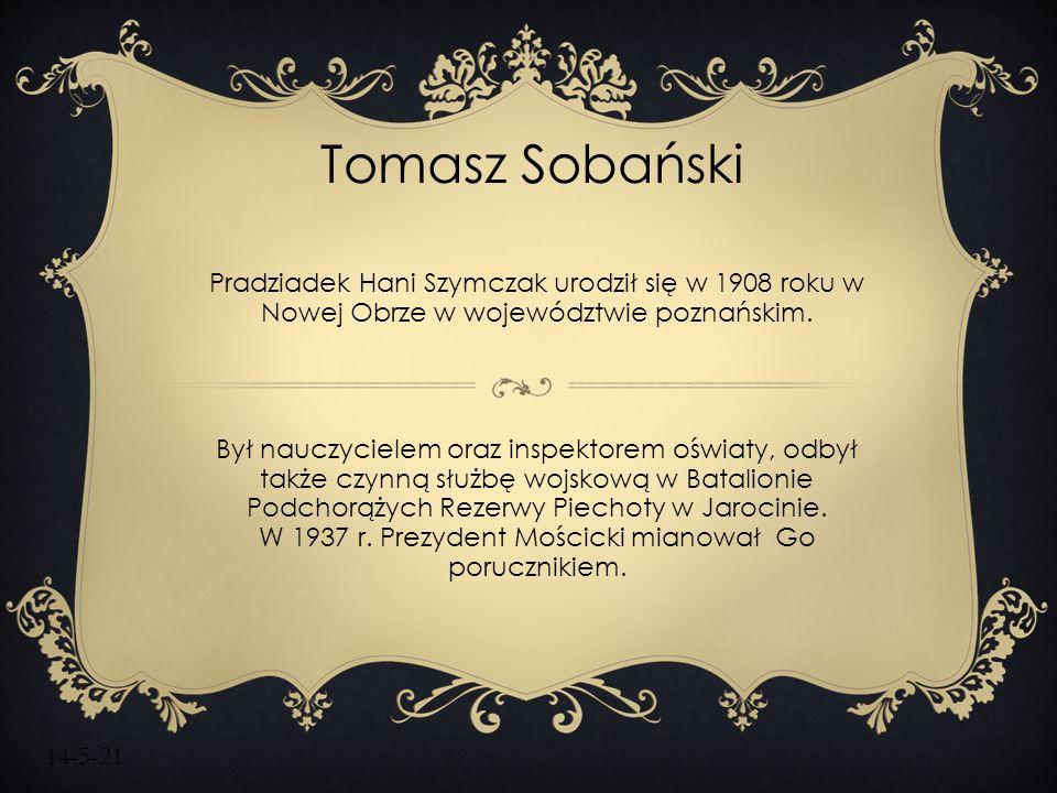 14-5-21 Tomasz Sobański Pradziadek Hani Szymczak urodził się w 1908 roku w Nowej Obrze w województwie poznańskim. Był nauczycielem oraz inspektorem oś