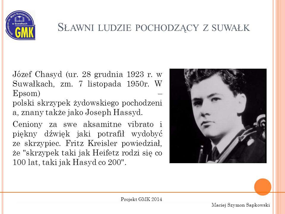 S ŁAWNI LUDZIE POCHODZĄCY Z SUWAŁK Józef Chasyd (ur. 28 grudnia 1923 r. w Suwałkach, zm. 7 listopada 1950r. W Epsom) – polski skrzypek żydowskiego poc
