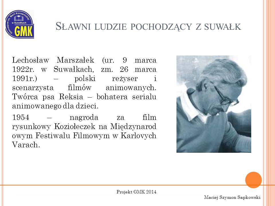 S ŁAWNI LUDZIE POCHODZĄCY Z SUWAŁK Lechosław Marszałek (ur. 9 marca 1922r. w Suwałkach, zm. 26 marca 1991r.) – polski reżyser i scenarzysta filmów ani