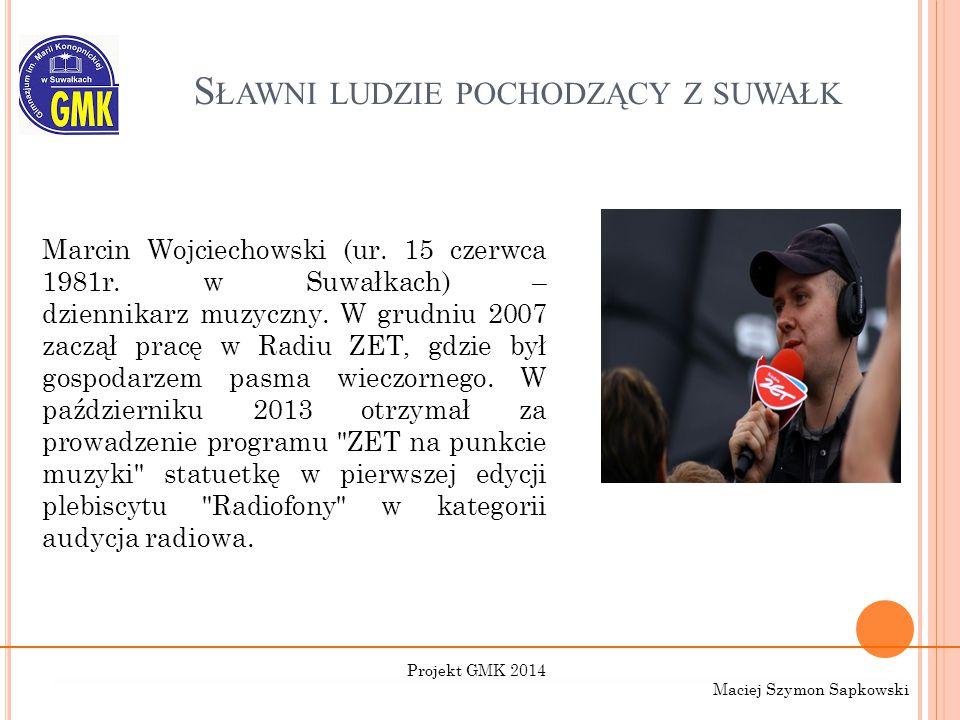 S ŁAWNI LUDZIE POCHODZĄCY Z SUWAŁK Marcin Wojciechowski (ur. 15 czerwca 1981r. w Suwałkach) – dziennikarz muzyczny. W grudniu 2007 zaczął pracę w Radi