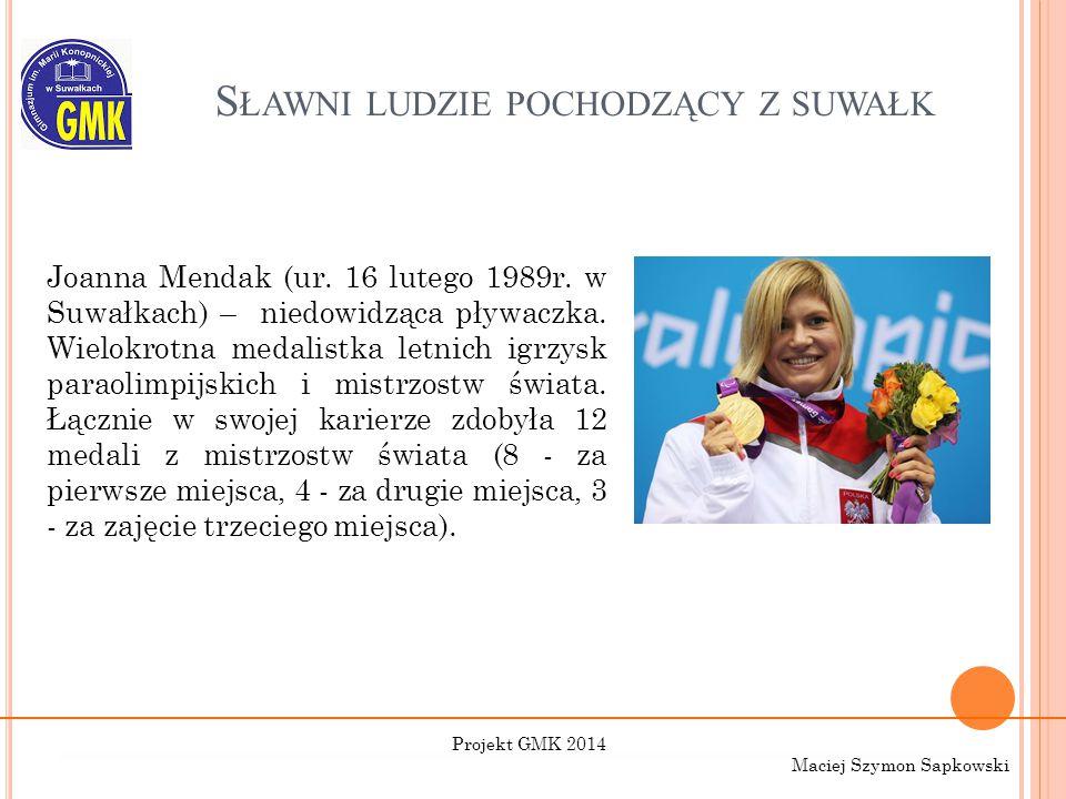 S ŁAWNI LUDZIE POCHODZĄCY Z SUWAŁK Joanna Mendak (ur. 16 lutego 1989r. w Suwałkach) – niedowidząca pływaczka. Wielokrotna medalistka letnich igrzysk p