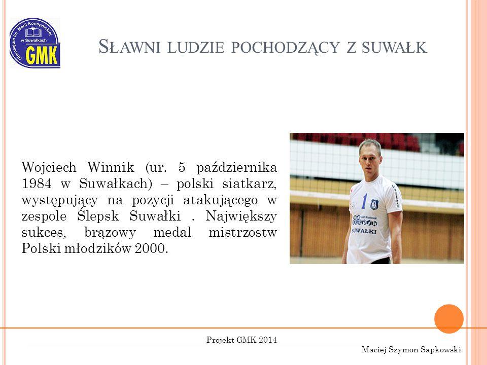 S ŁAWNI LUDZIE POCHODZĄCY Z SUWAŁK Wojciech Winnik (ur. 5 października 1984 w Suwałkach) – polski siatkarz, występujący na pozycji atakującego w zespo