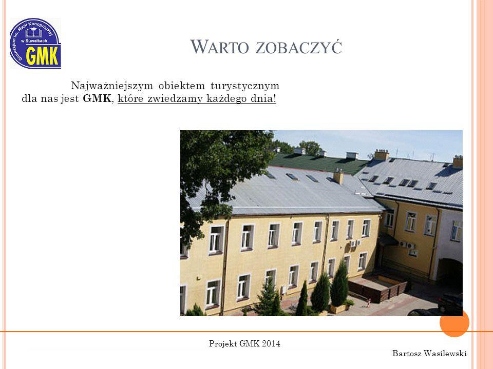 W ARTO ZOBACZYĆ Najważniejszym obiektem turystycznym dla nas jest GMK, które zwiedzamy każdego dnia! Projekt GMK 2014 Bartosz Wasilewski