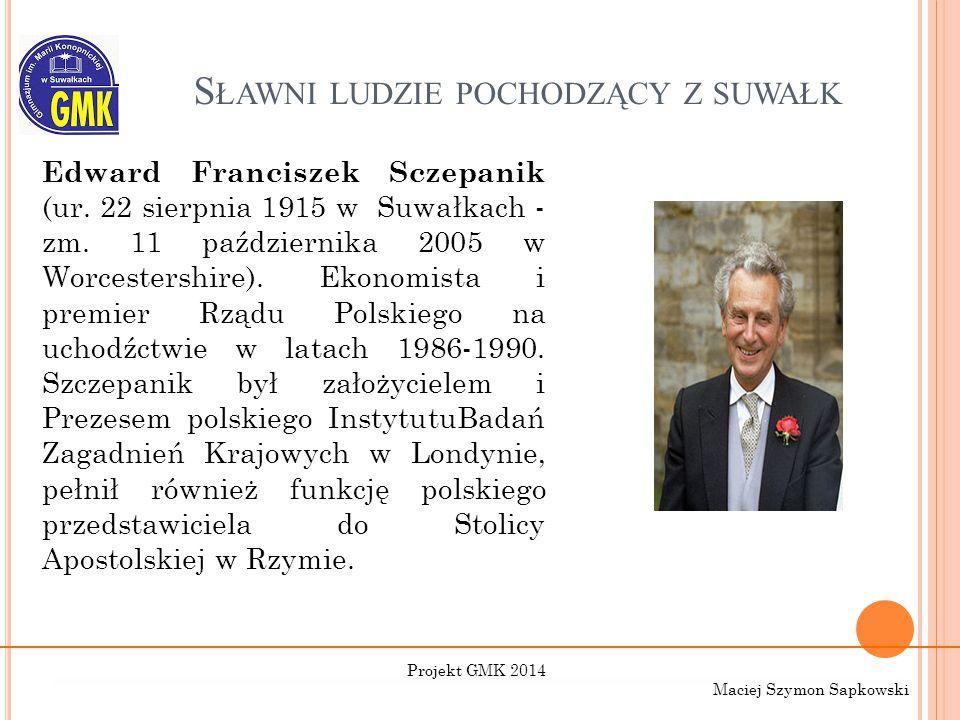 S ŁAWNI LUDZIE POCHODZĄCY Z SUWAŁK Edward Franciszek Sczepanik (ur. 22 sierpnia 1915 w Suwałkach - zm. 11 października 2005 w Worcestershire). Ekonomi