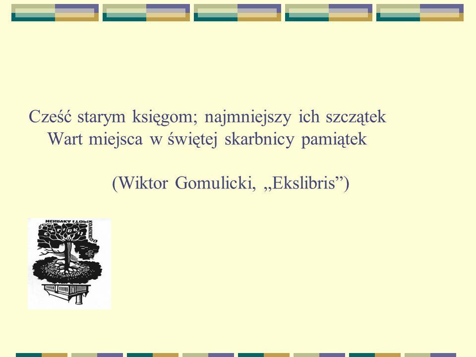 """Cześć starym księgom; najmniejszy ich szczątek Wart miejsca w świętej skarbnicy pamiątek (Wiktor Gomulicki, """"Ekslibris"""")"""
