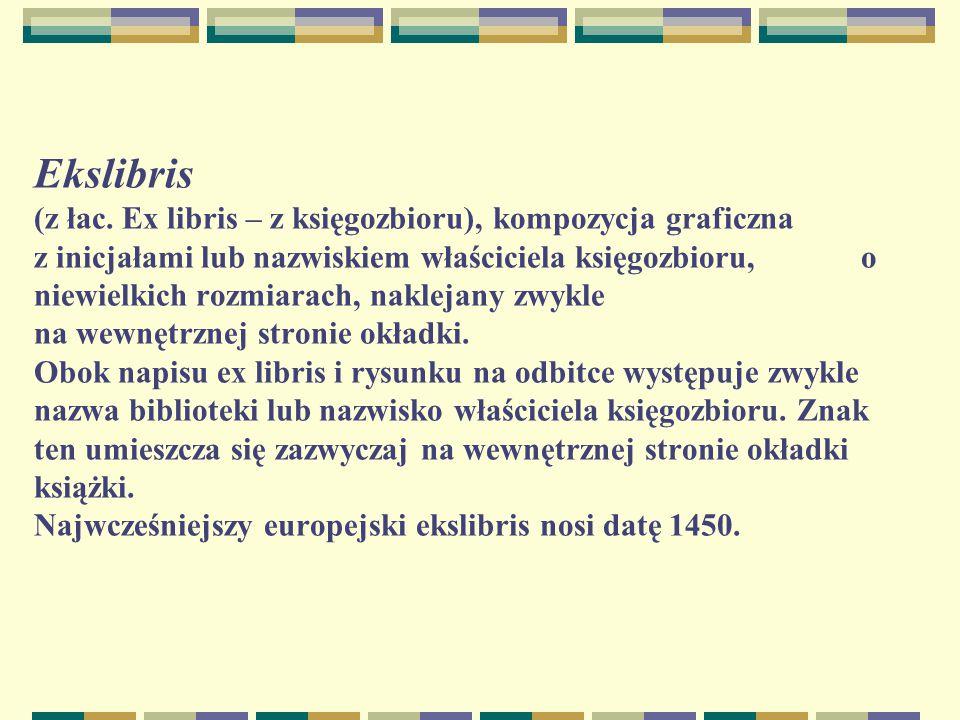 Ekslibris (z łac. Ex libris – z księgozbioru), kompozycja graficzna z inicjałami lub nazwiskiem właściciela księgozbioru, o niewielkich rozmiarach, na