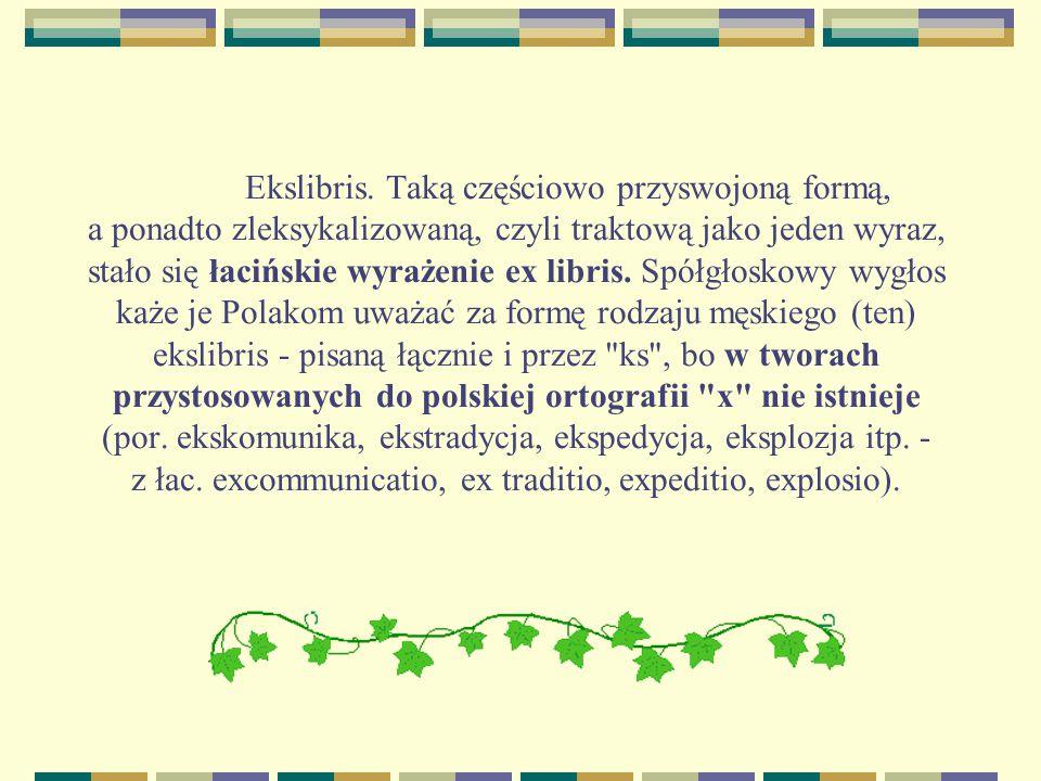 Ekslibris. Taką częściowo przyswojoną formą, a ponadto zleksykalizowaną, czyli traktową jako jeden wyraz, stało się łacińskie wyrażenie ex libris. Spó