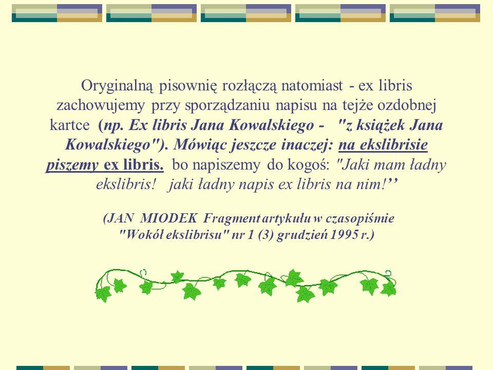 Oryginalną pisownię rozłączą natomiast - ex libris zachowujemy przy sporządzaniu napisu na tejże ozdobnej kartce (np. Ex libris Jana Kowalskiego -